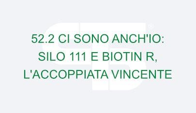 52.2 CI SONO ANCH'IO: SILO 111 E BIOTIN R, L'ACCOPPIATA VINCENTE